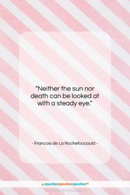 "Francois de La Rochefoucauld quote: ""Neither the sun nor death can be…""- at QuotesQuotesQuotes.com"