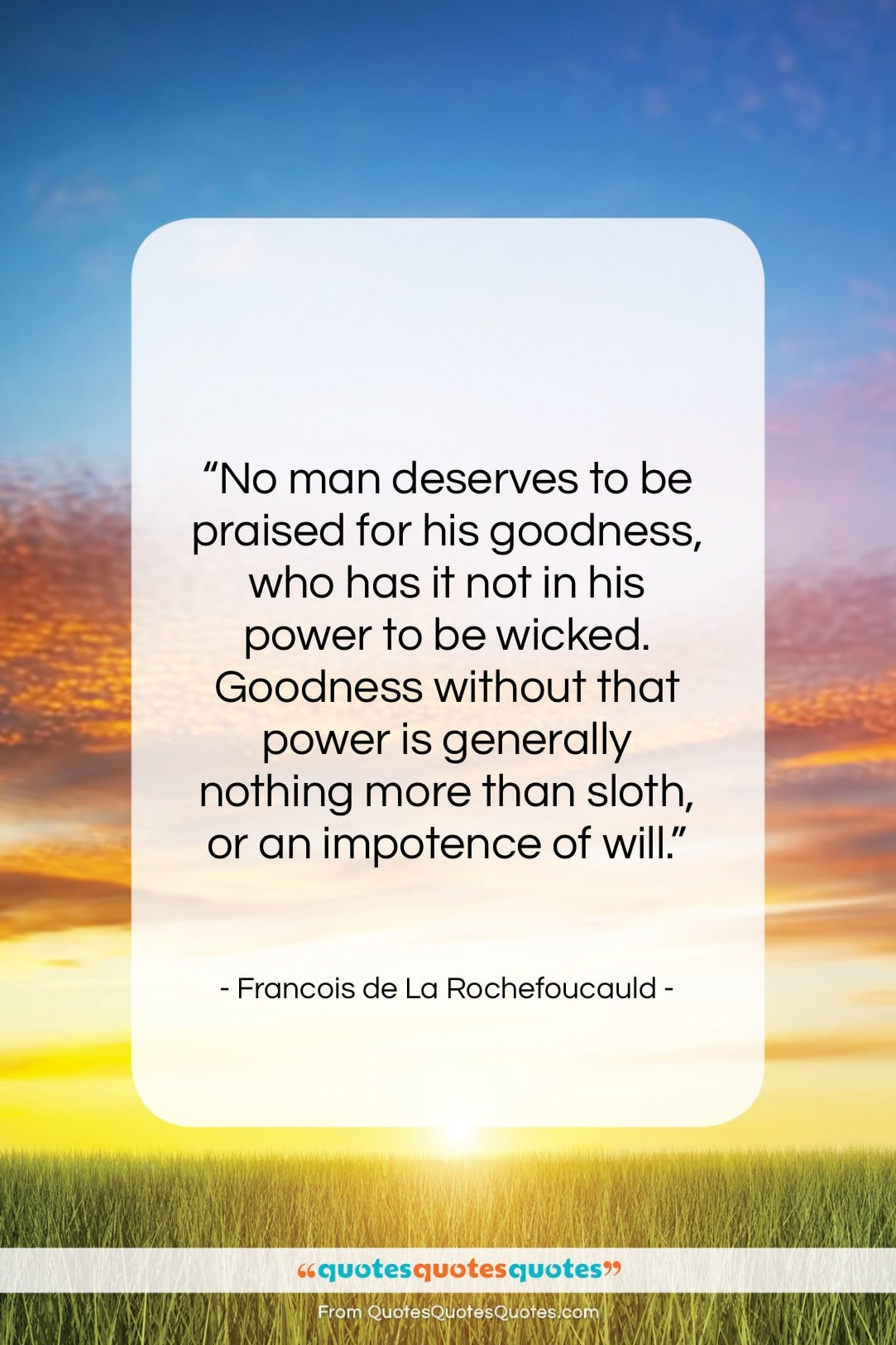 "Francois de La Rochefoucauld quote: ""No man deserves to be praised for…""- at QuotesQuotesQuotes.com"