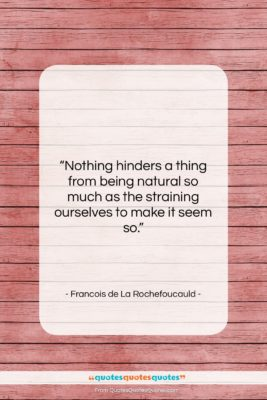 """Francois de La Rochefoucauld quote: """"Nothing hinders a thing from being natural…""""- at QuotesQuotesQuotes.com"""
