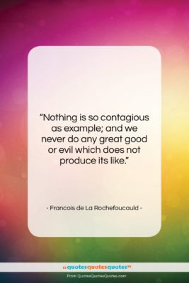 """Francois de La Rochefoucauld quote: """"Nothing is so contagious as example; and…""""- at QuotesQuotesQuotes.com"""