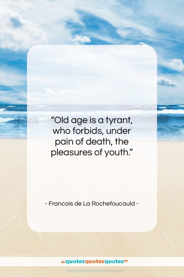 """Francois de La Rochefoucauld quote: """"Old age is a tyrant, who forbids…""""- at QuotesQuotesQuotes.com"""