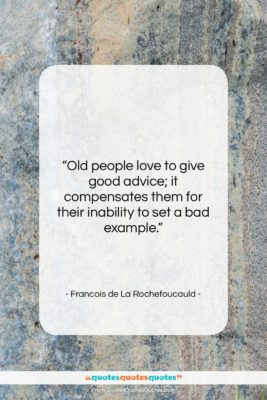 """Francois de La Rochefoucauld quote: """"Old people love to give good advice;…""""- at QuotesQuotesQuotes.com"""