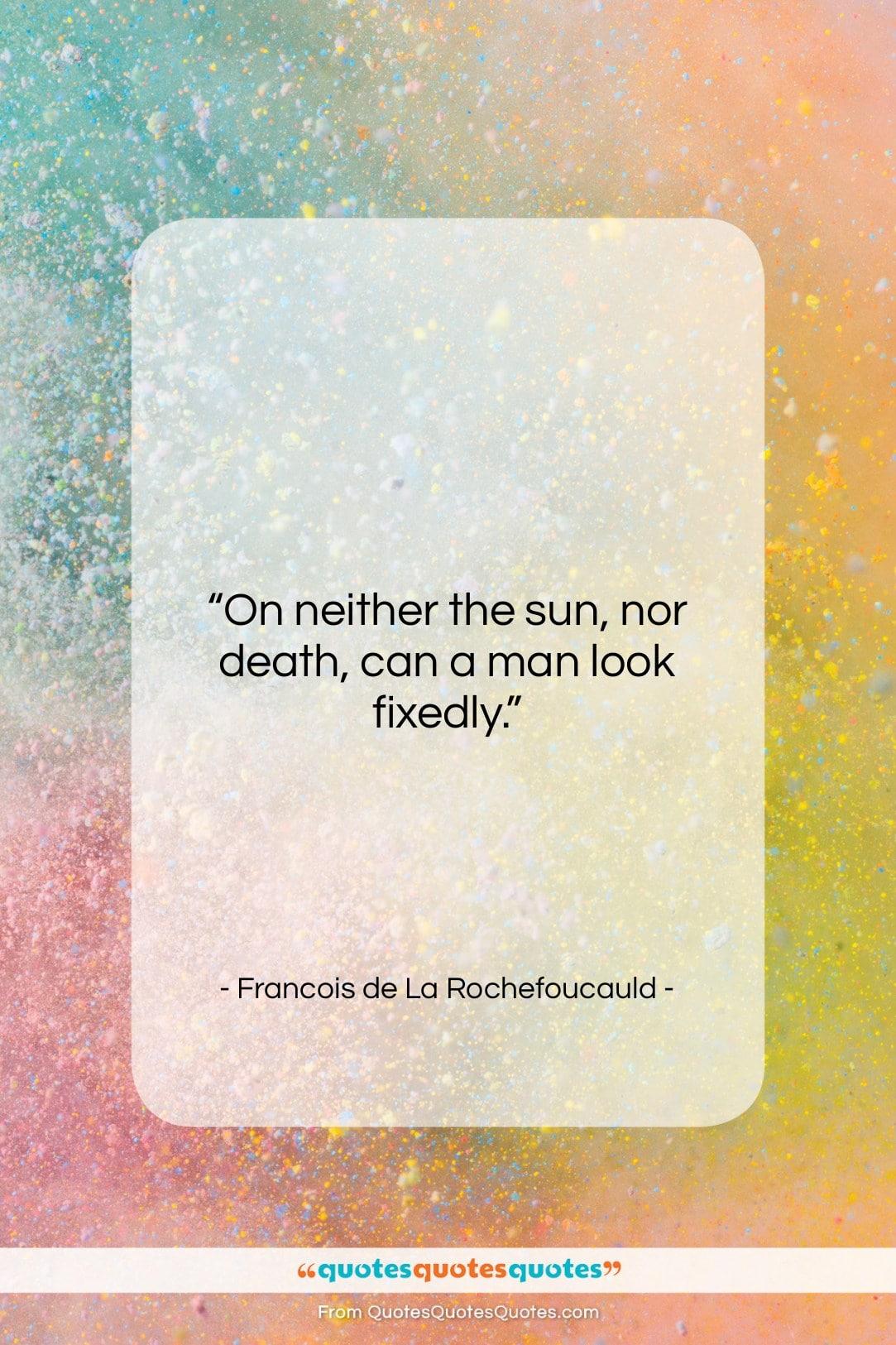 "Francois de La Rochefoucauld quote: ""On neither the sun, nor death, can…""- at QuotesQuotesQuotes.com"