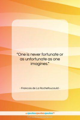 """Francois de La Rochefoucauld quote: """"One is never fortunate or as unfortunate…""""- at QuotesQuotesQuotes.com"""