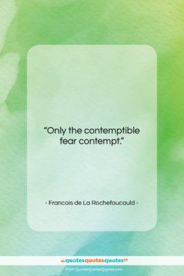 """Francois de La Rochefoucauld quote: """"Only the contemptible fear contempt….""""- at QuotesQuotesQuotes.com"""
