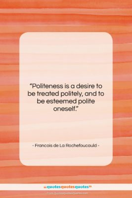 "Francois de La Rochefoucauld quote: ""Politeness is a desire to be treated…""- at QuotesQuotesQuotes.com"