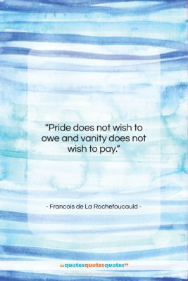 """Francois de La Rochefoucauld quote: """"Pride does not wish to owe and…""""- at QuotesQuotesQuotes.com"""