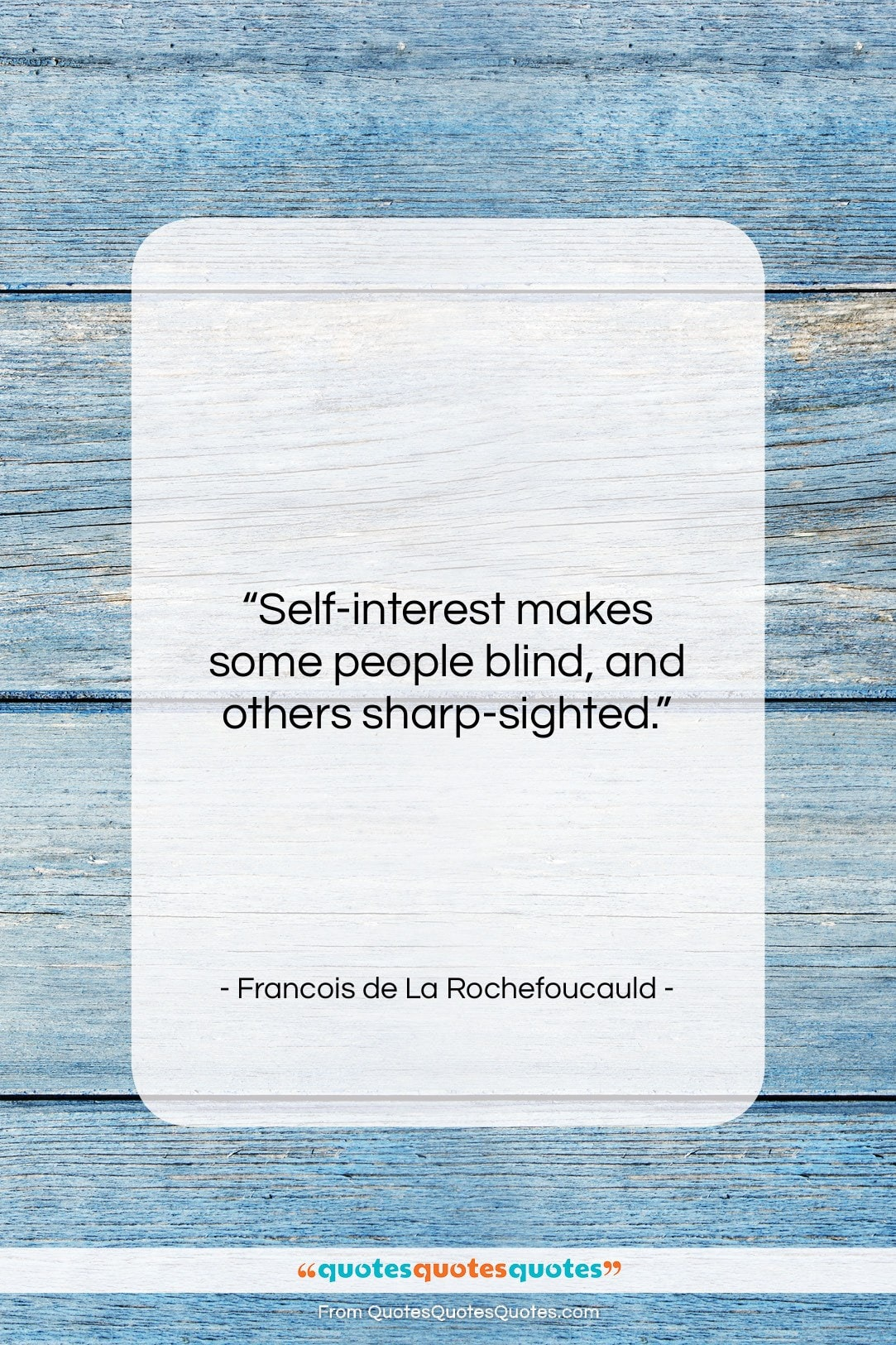 """Francois de La Rochefoucauld quote: """"Self-interest makes some people blind, and others…""""- at QuotesQuotesQuotes.com"""