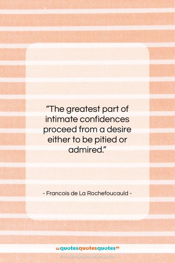 "Francois de La Rochefoucauld quote: ""The greatest part of intimate confidences proceed…""- at QuotesQuotesQuotes.com"