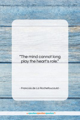 """Francois de La Rochefoucauld quote: """"The mind cannot long play the heart's…""""- at QuotesQuotesQuotes.com"""