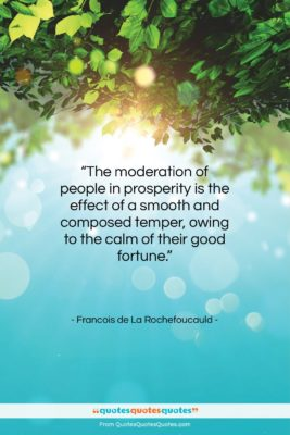 """Francois de La Rochefoucauld quote: """"The moderation of people in prosperity is…""""- at QuotesQuotesQuotes.com"""