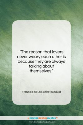 """Francois de La Rochefoucauld quote: """"The reason that lovers never weary each…""""- at QuotesQuotesQuotes.com"""