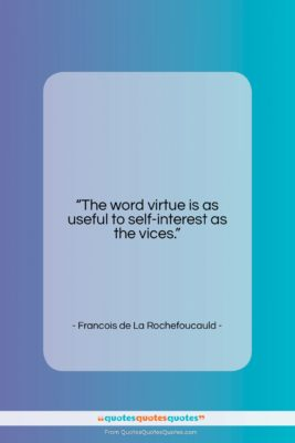 """Francois de La Rochefoucauld quote: """"The word virtue is as useful to…""""- at QuotesQuotesQuotes.com"""