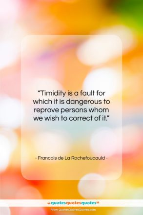 "Francois de La Rochefoucauld quote: ""Timidity is a fault for which it…""- at QuotesQuotesQuotes.com"