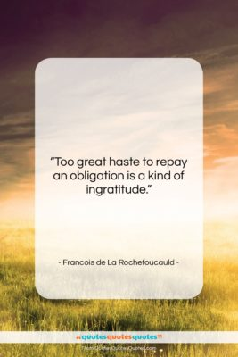 """Francois de La Rochefoucauld quote: """"Too great haste to repay an obligation…""""- at QuotesQuotesQuotes.com"""