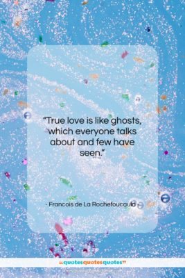 """Francois de La Rochefoucauld quote: """"True love is like ghosts, which everyone…""""- at QuotesQuotesQuotes.com"""