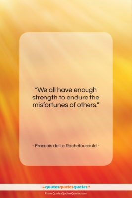 "Francois de La Rochefoucauld quote: ""We all have enough strength to endure…""- at QuotesQuotesQuotes.com"
