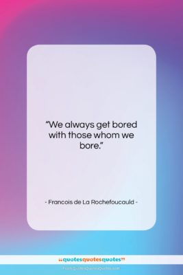 "Francois de La Rochefoucauld quote: ""We always get bored with those whom…""- at QuotesQuotesQuotes.com"