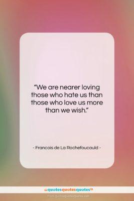 "Francois de La Rochefoucauld quote: ""We are nearer loving those who hate…""- at QuotesQuotesQuotes.com"