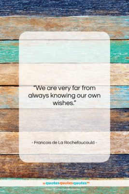 """Francois de La Rochefoucauld quote: """"We are very far from always knowing…""""- at QuotesQuotesQuotes.com"""