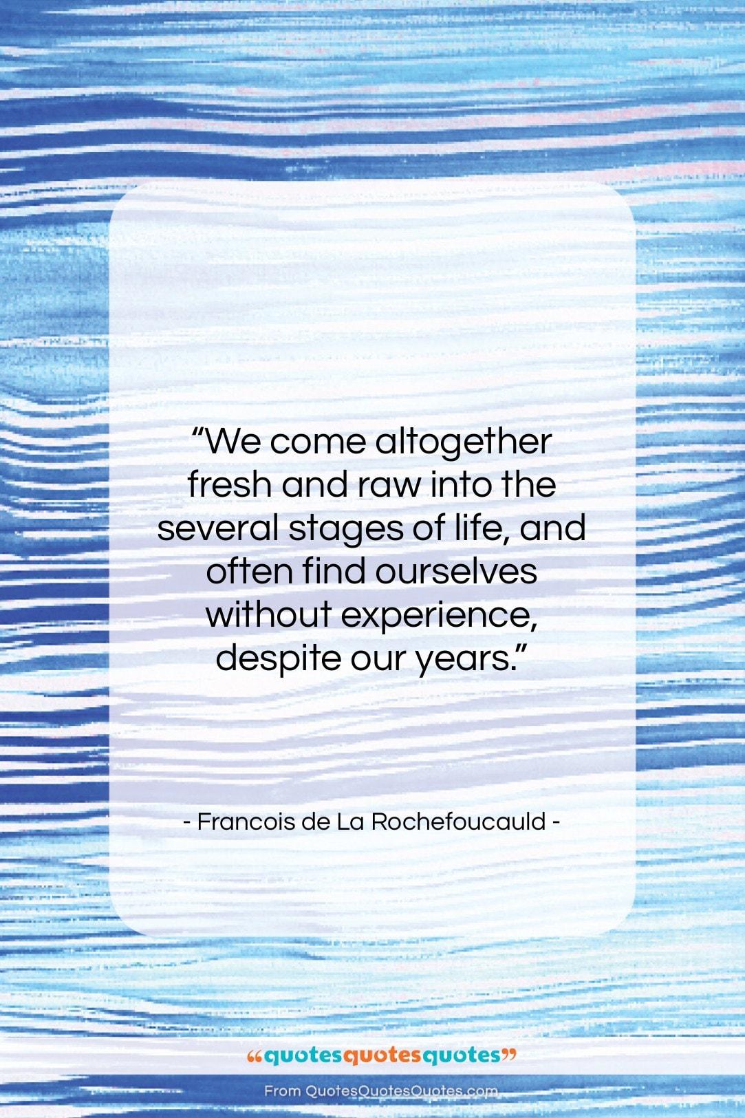 "Francois de La Rochefoucauld quote: ""We come altogether fresh and raw into…""- at QuotesQuotesQuotes.com"