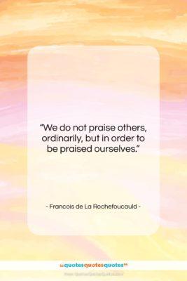 "Francois de La Rochefoucauld quote: ""We do not praise others, ordinarily, but…""- at QuotesQuotesQuotes.com"