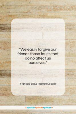 """Francois de La Rochefoucauld quote: """"We easily forgive our friends those faults…""""- at QuotesQuotesQuotes.com"""