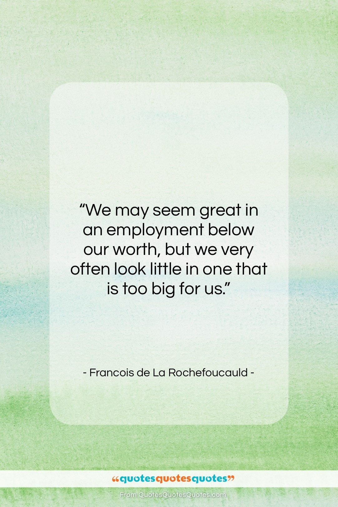 """Francois de La Rochefoucauld quote: """"We may seem great in an employment…""""- at QuotesQuotesQuotes.com"""