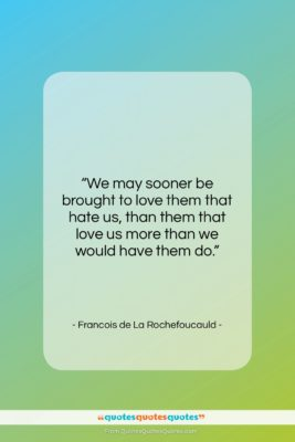 """Francois de La Rochefoucauld quote: """"We may sooner be brought to love…""""- at QuotesQuotesQuotes.com"""