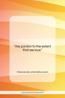 """Francois de La Rochefoucauld quote: """"We pardon to the extent that we…""""- at QuotesQuotesQuotes.com"""