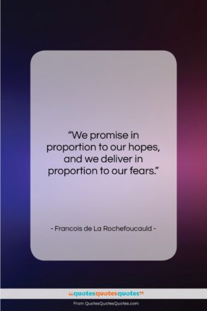 "Francois de La Rochefoucauld quote: ""We promise in proportion to our hopes,…""- at QuotesQuotesQuotes.com"