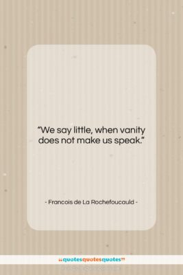 "Francois de La Rochefoucauld quote: ""We say little, when vanity does not…""- at QuotesQuotesQuotes.com"