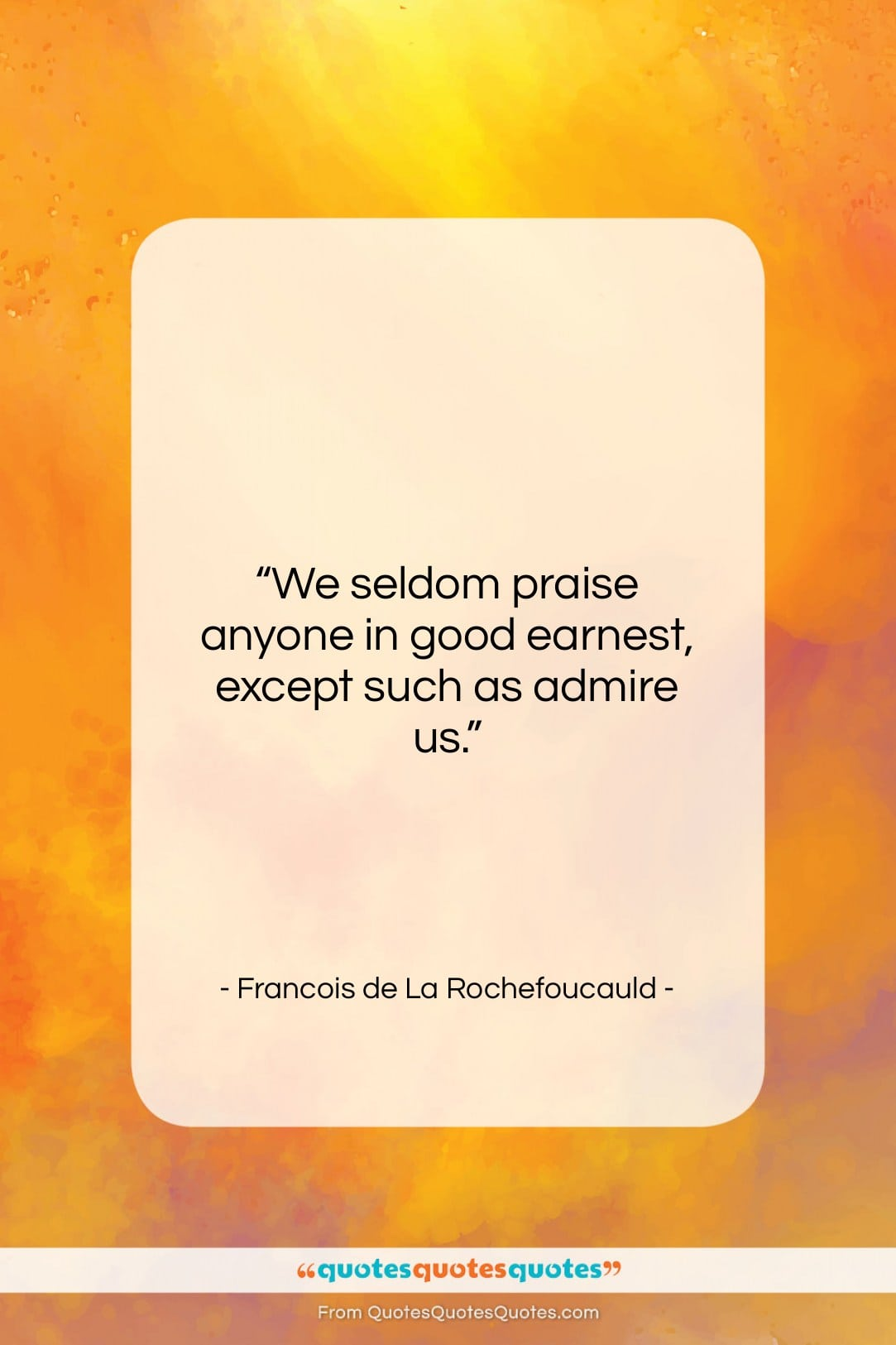 "Francois de La Rochefoucauld quote: ""We seldom praise anyone in good earnest,…""- at QuotesQuotesQuotes.com"