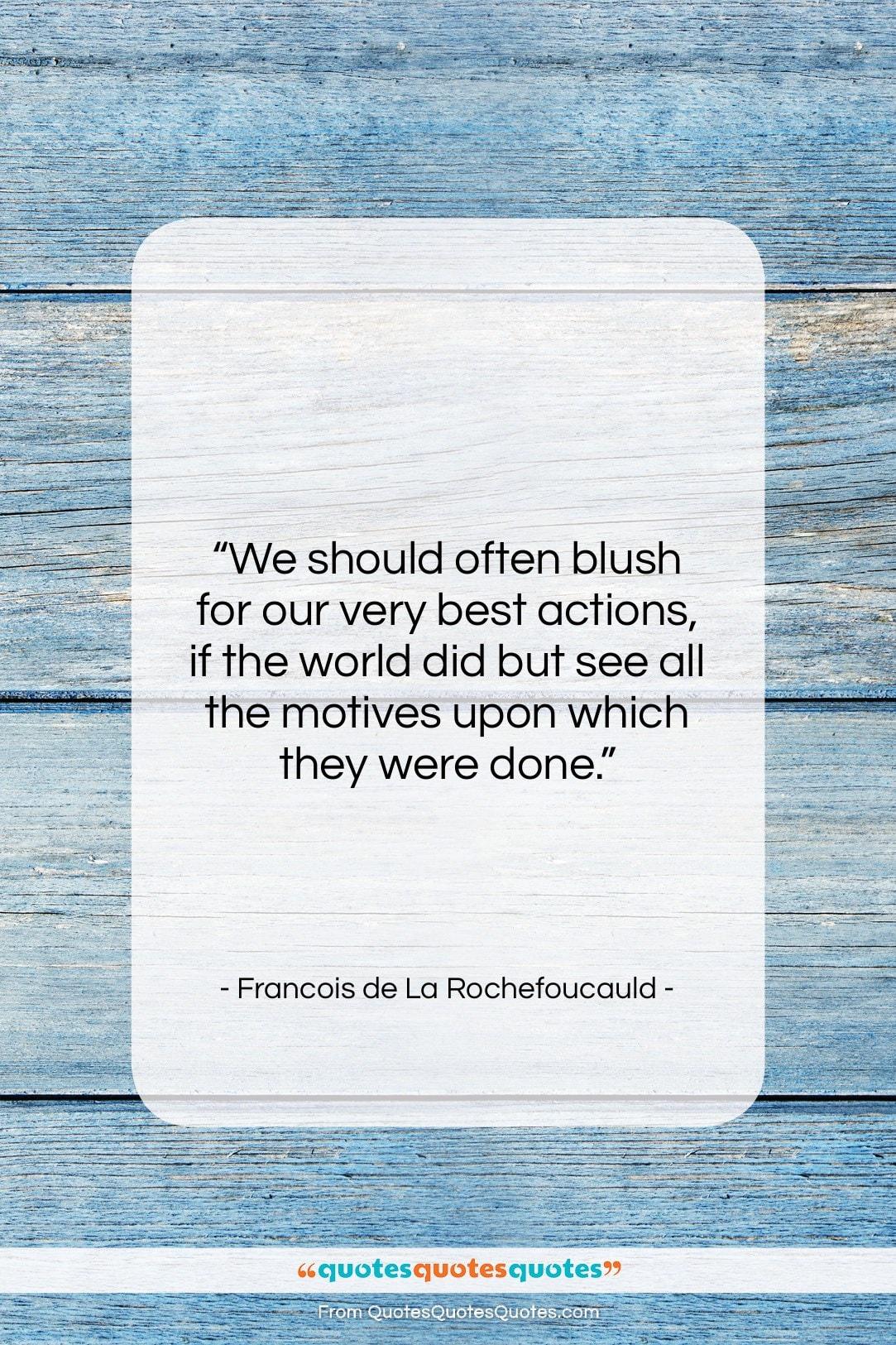 "Francois de La Rochefoucauld quote: ""We should often blush for our very…""- at QuotesQuotesQuotes.com"
