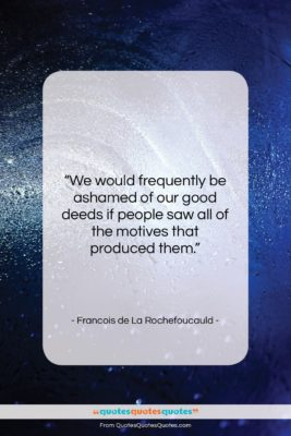 "Francois de La Rochefoucauld quote: ""We would frequently be ashamed of our…""- at QuotesQuotesQuotes.com"