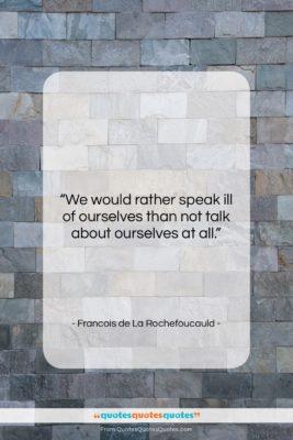 "Francois de La Rochefoucauld quote: ""We would rather speak ill of ourselves…""- at QuotesQuotesQuotes.com"