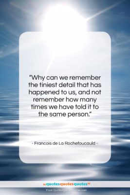 """Francois de La Rochefoucauld quote: """"Why can we remember the tiniest detail…""""- at QuotesQuotesQuotes.com"""