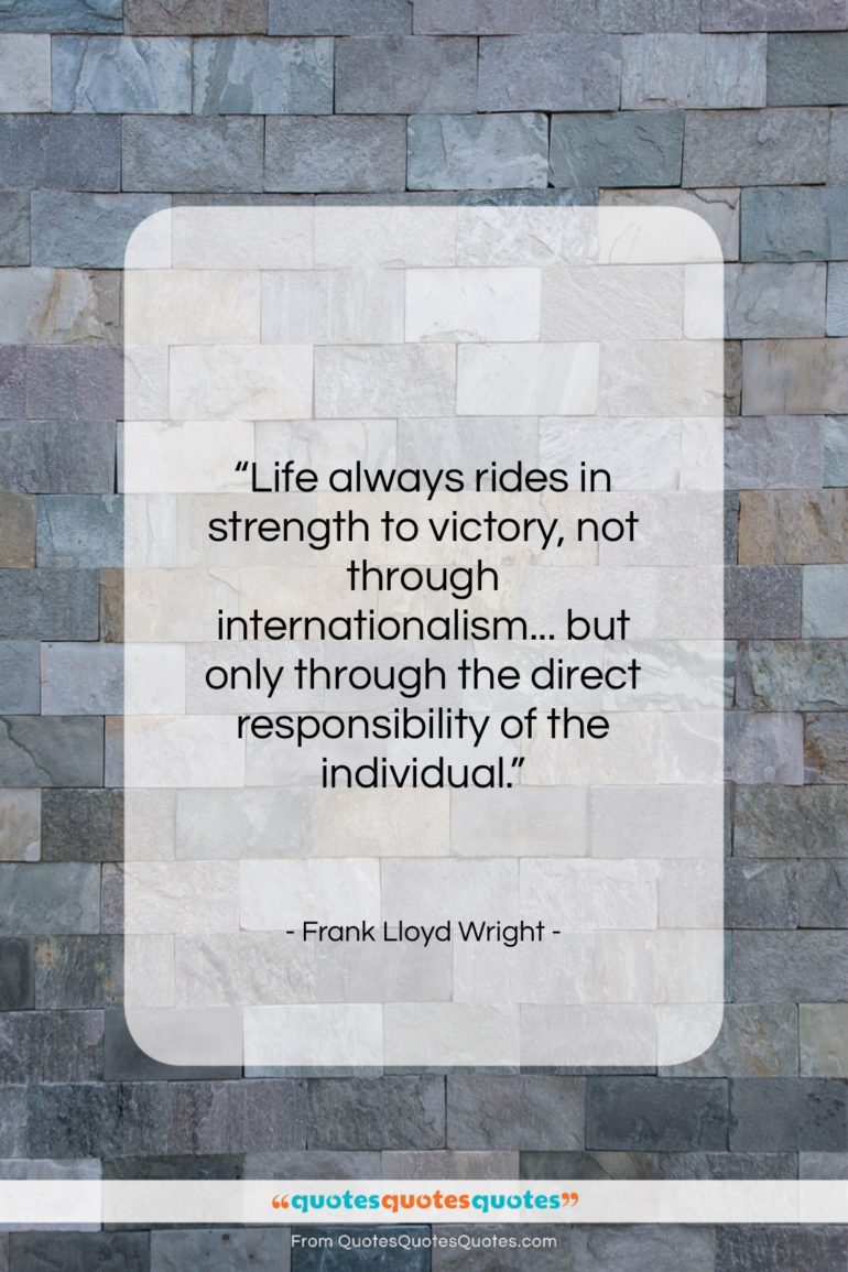 """Frank Lloyd Wright quote: """"Life always rides in strength to victory,…""""- at QuotesQuotesQuotes.com"""