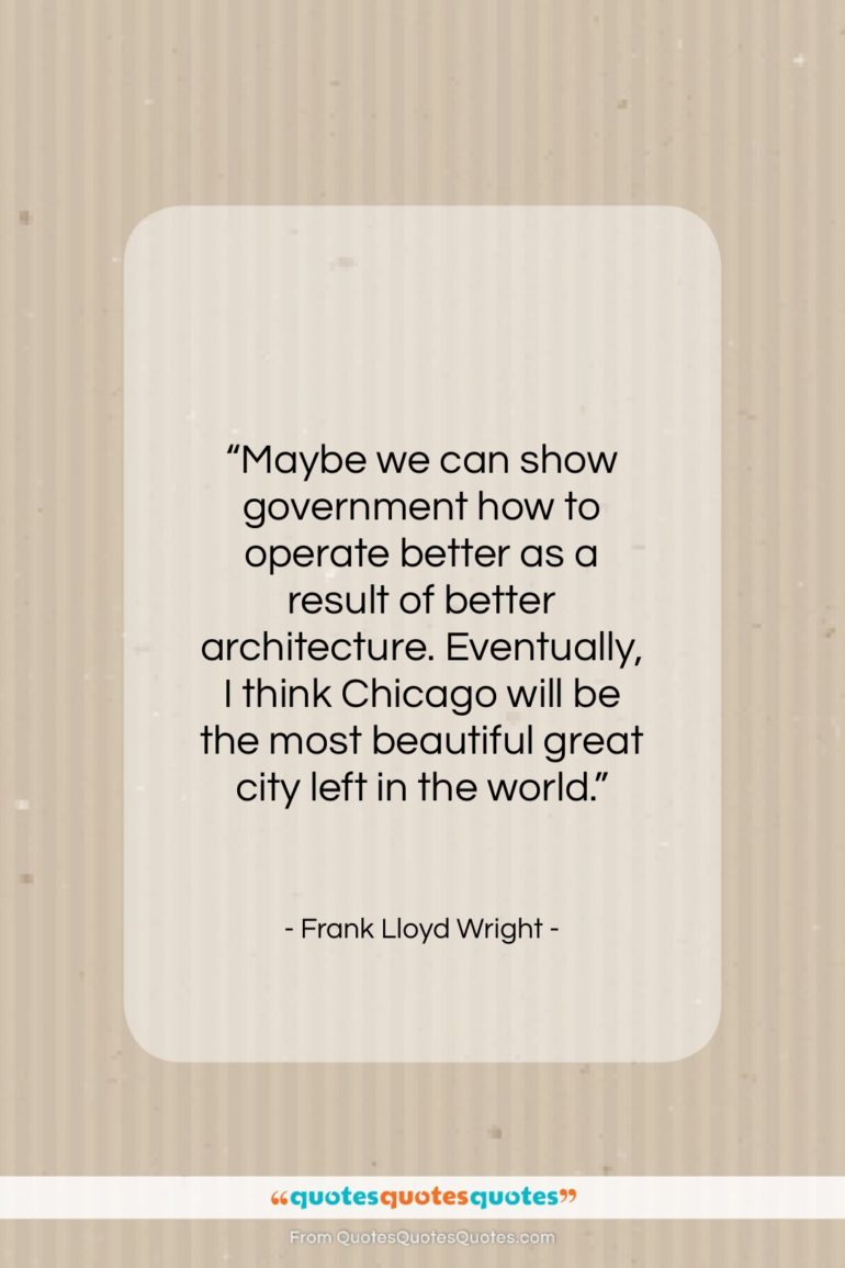"""Frank Lloyd Wright quote: """"Maybe we can show government how to…""""- at QuotesQuotesQuotes.com"""