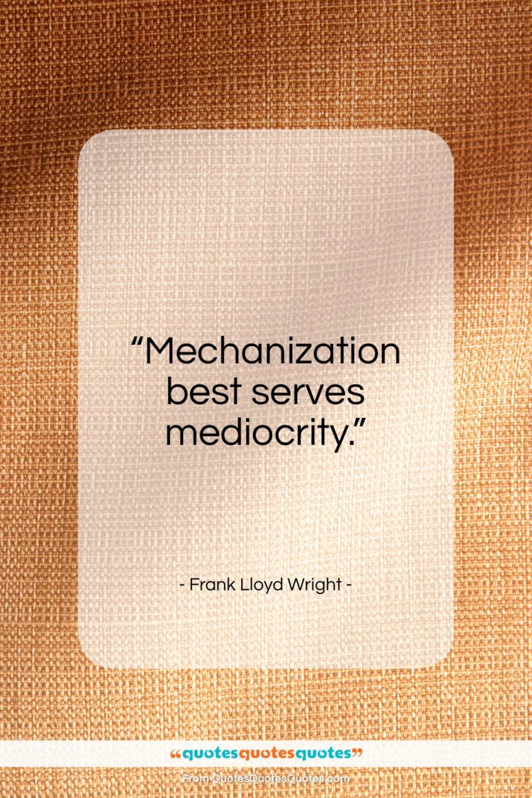 """Frank Lloyd Wright quote: """"Mechanization best serves mediocrity…""""- at QuotesQuotesQuotes.com"""