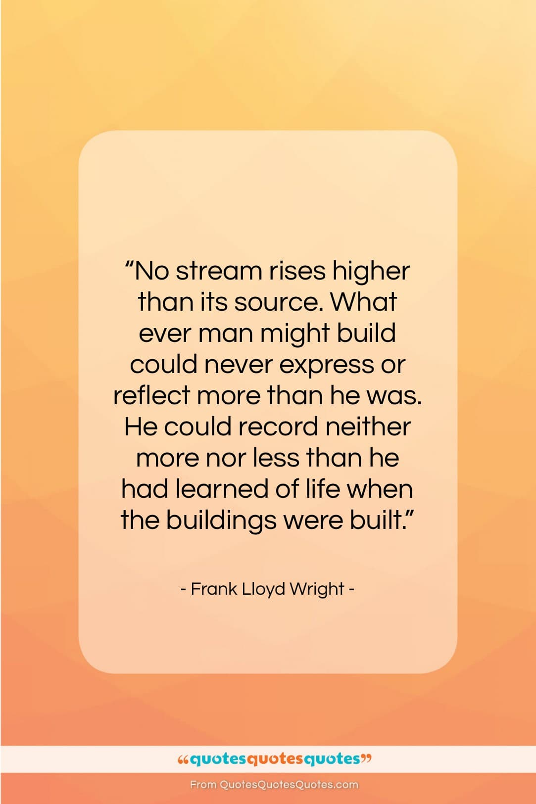 """Frank Lloyd Wright quote: """"No stream rises higher than its source….""""- at QuotesQuotesQuotes.com"""
