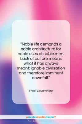 """Frank Lloyd Wright quote: """"Noble life demands a noble architecture for…""""- at QuotesQuotesQuotes.com"""