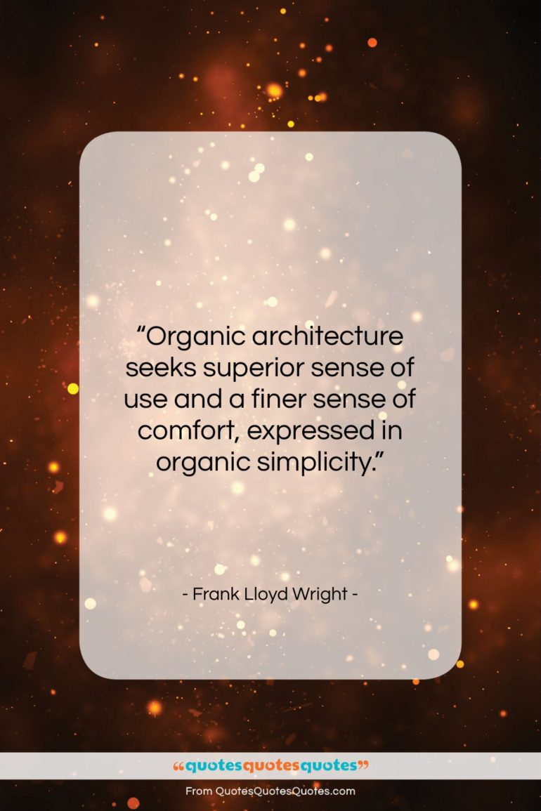 """Frank Lloyd Wright quote: """"Organic architecture seeks superior sense of use…""""- at QuotesQuotesQuotes.com"""