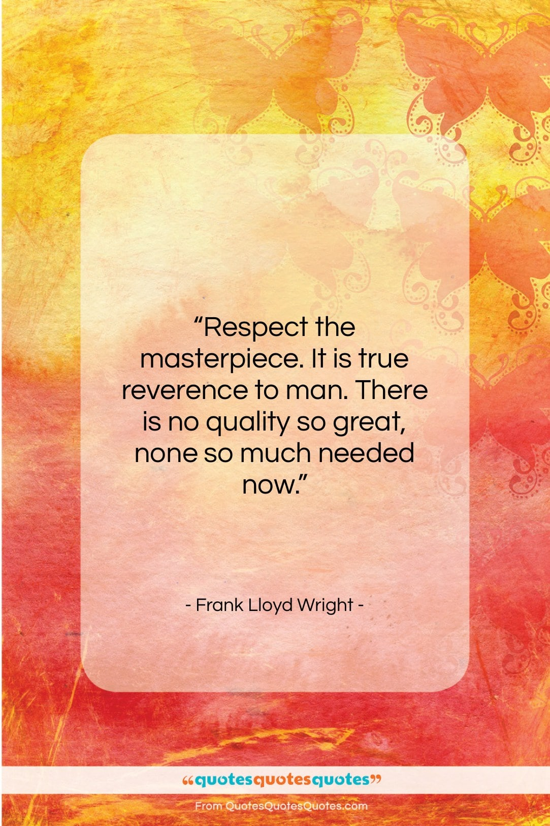 """Frank Lloyd Wright quote: """"Respect the masterpiece. It is true reverence…""""- at QuotesQuotesQuotes.com"""