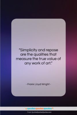 """Frank Lloyd Wright quote: """"Simplicity and repose are the qualities that…""""- at QuotesQuotesQuotes.com"""