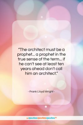 """Frank Lloyd Wright quote: """"The architect must be a prophet… a…""""- at QuotesQuotesQuotes.com"""