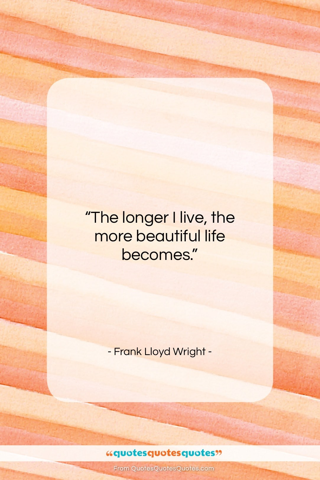 """Frank Lloyd Wright quote: """"The longer I live, the more beautiful…""""- at QuotesQuotesQuotes.com"""