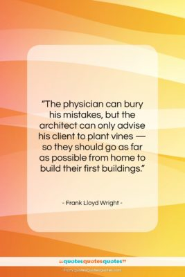 """Frank Lloyd Wright quote: """"The physician can bury his mistakes, but…""""- at QuotesQuotesQuotes.com"""