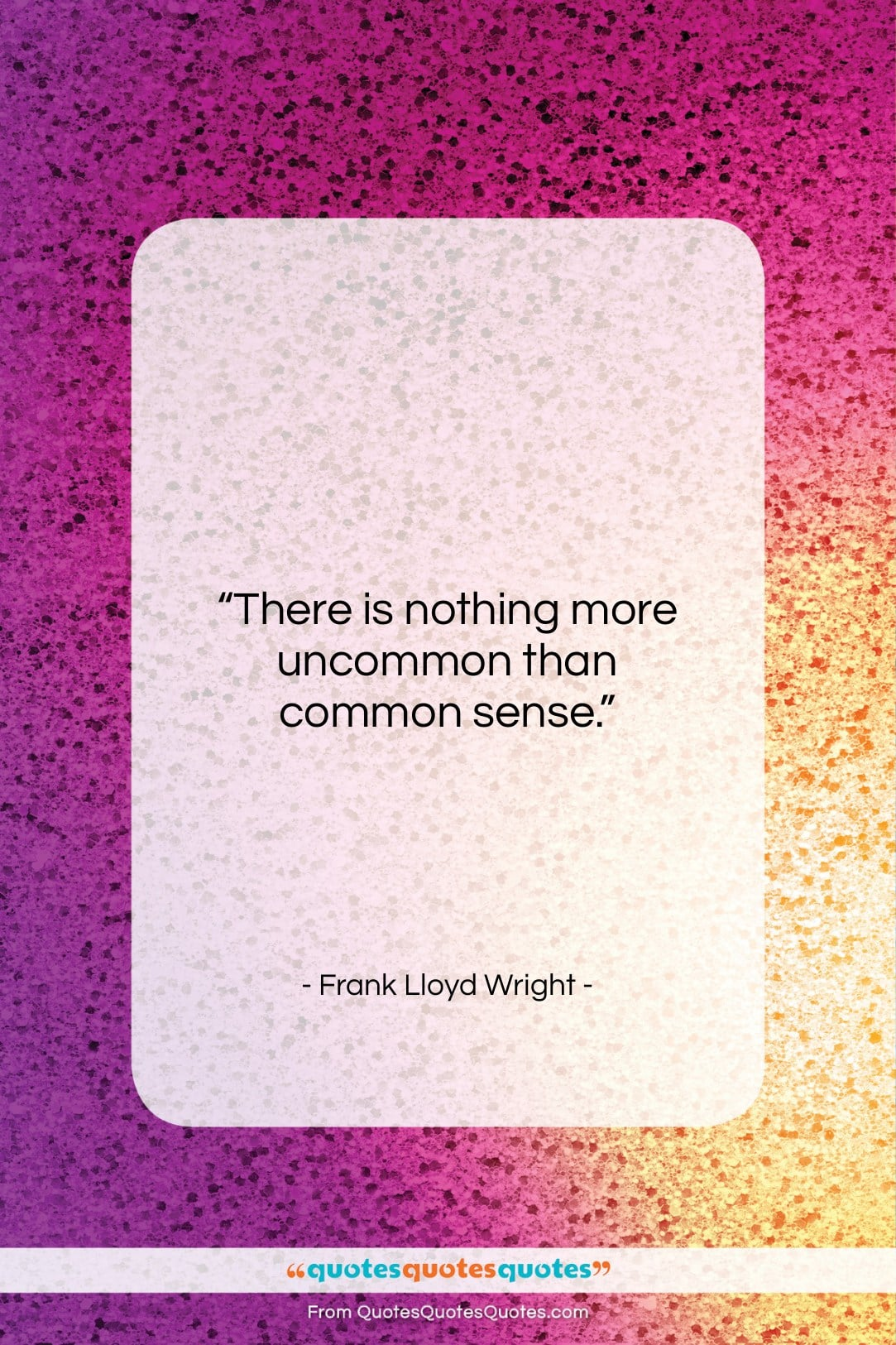 """Frank Lloyd Wright quote: """"There is nothing more uncommon than common…""""- at QuotesQuotesQuotes.com"""