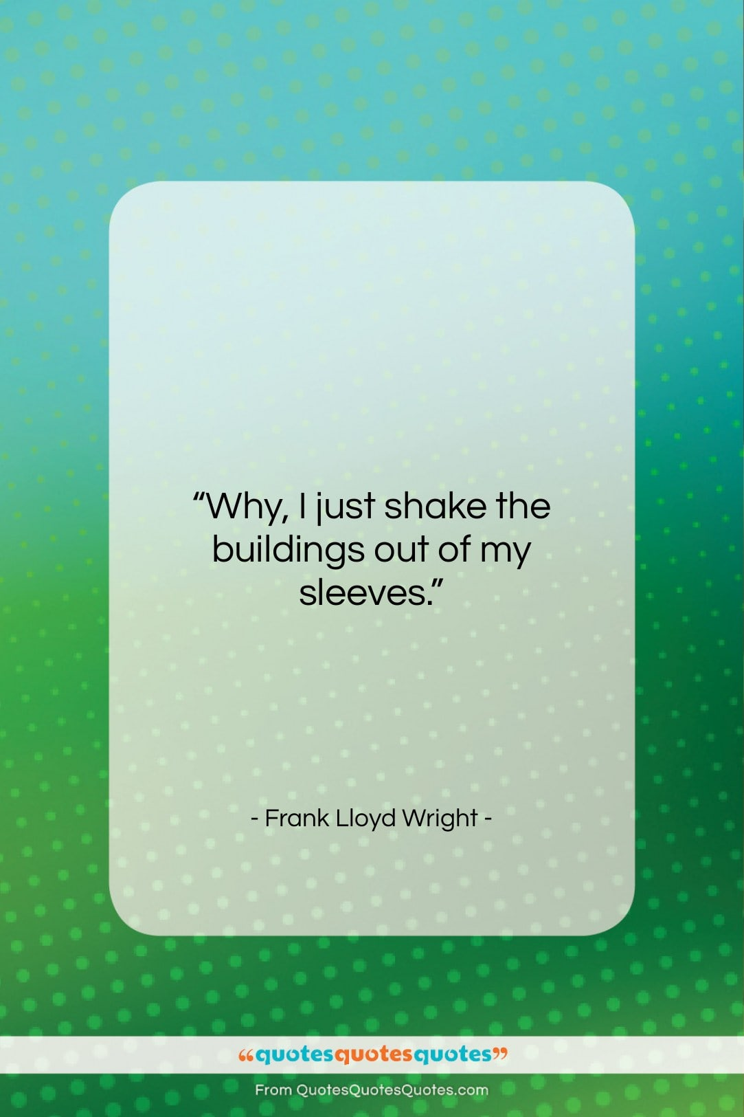 """Frank Lloyd Wright quote: """"Why, I just shake the buildings out…""""- at QuotesQuotesQuotes.com"""